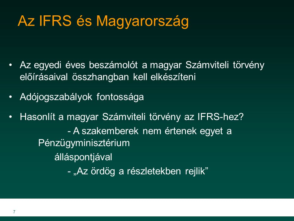 8 Konszolidáció IFRS – IAS 27 Csak konszolidált éves beszámoló készítésével felelhet meg az IFRS-nek az anyavállalat Az anyavállalat nem konszolidált éves beszámolója csak abban az esetben fogadható el, ha azt a helyi cégtörvény írja elő, de egyébként nem támogatott Magyarország A konszolidált éves beszámolót később kell elkészíteni, mint az anyacég egyedi beszámolóját A hangsúly egyértelműen az anyavállalat éves beszámolóján van A vezetőség néha arra használja, hogy eldugja a leányvállalatok veszteségeit Segít a vezetőségnek a jutalmakkal, bankhitelekkel és osztalékkal kapcsolatos céljai elérésében
