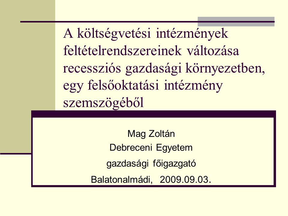 A költségvetési intézmények feltételrendszereinek változása recessziós gazdasági környezetben, egy felsőoktatási intézmény szemszögéből Mag Zoltán Debreceni Egyetem gazdasági főigazgató Balatonalmádi, 2009.09.03.