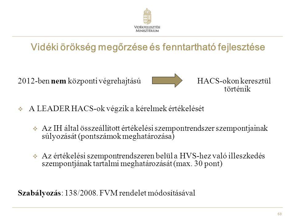 68 Vidéki örökség megőrzése és fenntartható fejlesztése 2012-ben nem központi végrehajtású HACS-okon keresztül történik  A LEADER HACS-ok végzik a kérelmek értékelését  Az IH által összeállított értékelési szempontrendszer szempontjainak súlyozását (pontszámok meghatározása)  Az értékelési szempontrendszeren belül a HVS-hez való illeszkedés szempontjának tartalmi meghatározását (max.