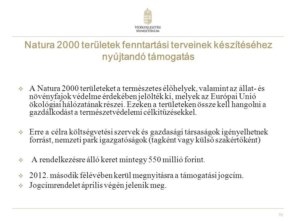 70 Natura 2000 területek fenntartási terveinek készítéséhez nyújtandó támogatás  A Natura 2000 területeket a természetes élőhelyek, valamint az állat- és növényfajok védelme érdekében jelölték ki, melyek az Európai Unió ökológiai hálózatának részei.