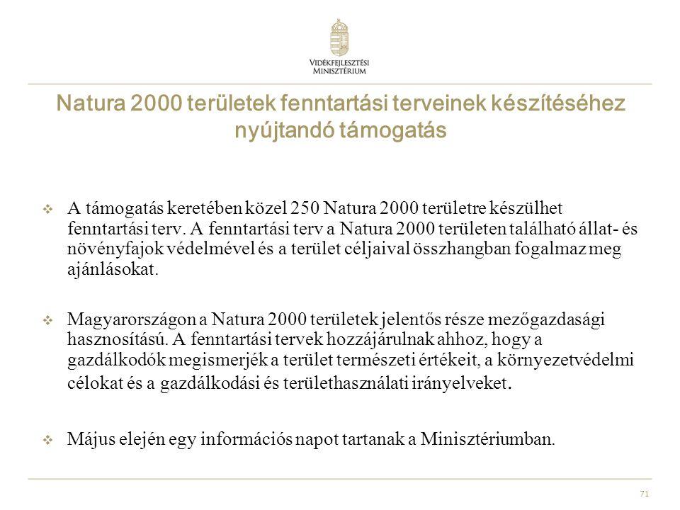 71 Natura 2000 területek fenntartási terveinek készítéséhez nyújtandó támogatás  A támogatás keretében közel 250 Natura 2000 területre készülhet fenntartási terv.