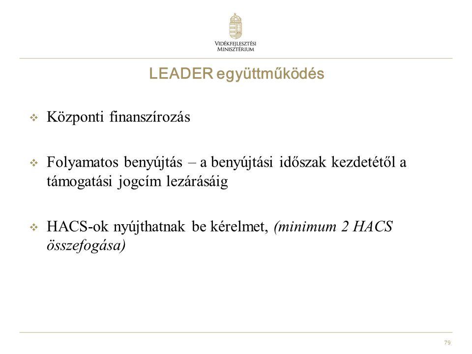 79 LEADER együttműködés  Központi finanszírozás  Folyamatos benyújtás – a benyújtási időszak kezdetétől a támogatási jogcím lezárásáig  HACS-ok nyújthatnak be kérelmet, (minimum 2 HACS összefogása)
