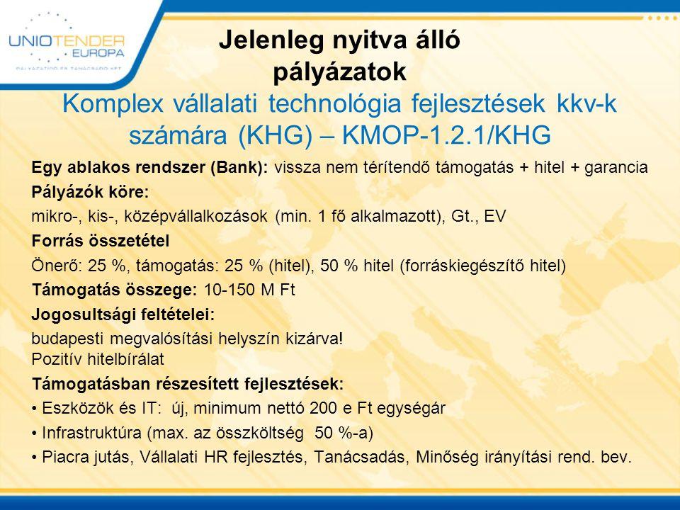 Jelenleg nyitva álló pályázatok Komplex vállalati technológia fejlesztések kkv-k számára (KHG) – KMOP-1.2.1/KHG Egy ablakos rendszer (Bank): vissza nem térítendő támogatás + hitel + garancia Pályázók köre: mikro-, kis-, középvállalkozások (min.