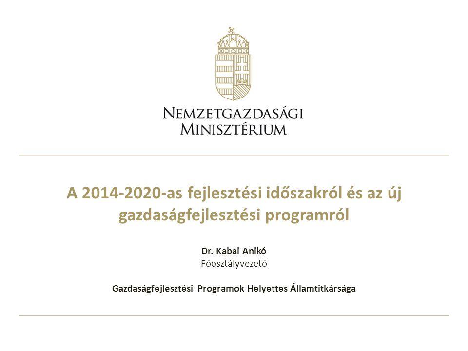 A 2014-2020-as fejlesztési időszakról és az új gazdaságfejlesztési programról Dr. Kabai Anikó Főosztályvezető Gazdaságfejlesztési Programok Helyettes