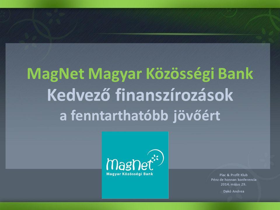 MagNet Magyar Közösségi Bank Kedvező finanszírozások a fenntarthatóbb jövőért Piac & Profit Klub Pénz de honnan konferencia 2014. május 29. Dakó Andre