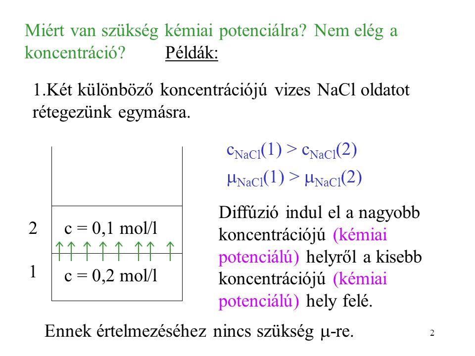 2 Miért van szükség kémiai potenciálra? Nem elég a koncentráció? Példák: 1.Két különböző koncentrációjú vizes NaCl oldatot rétegezünk egymásra. c = 0,