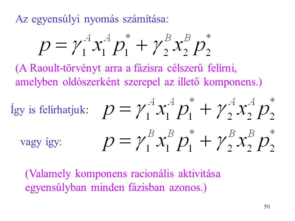 50 Az egyensúlyi nyomás számítása: (A Raoult-törvényt arra a fázisra célszerű felírni, amelyben oldószerként szerepel az illető komponens.) Így is fel