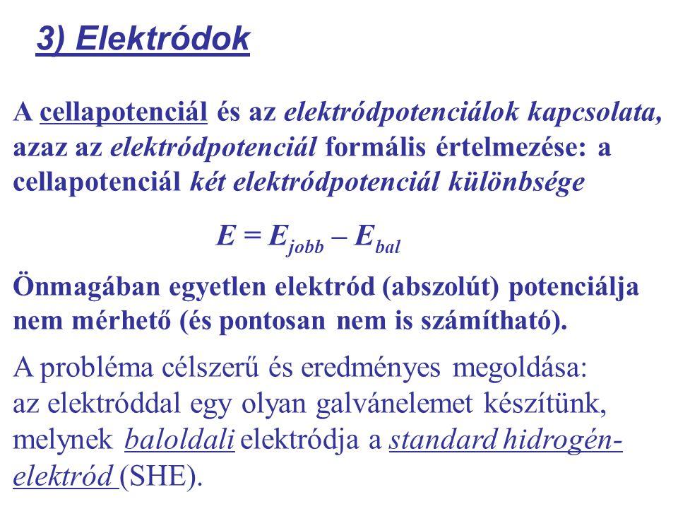 3) Elektródok A cellapotenciál és az elektródpotenciálok kapcsolata, azaz az elektródpotenciál formális értelmezése: a cellapotenciál két elektródpotenciál különbsége E = E jobb – E bal Önmagában egyetlen elektród (abszolút) potenciálja nem mérhető (és pontosan nem is számítható).