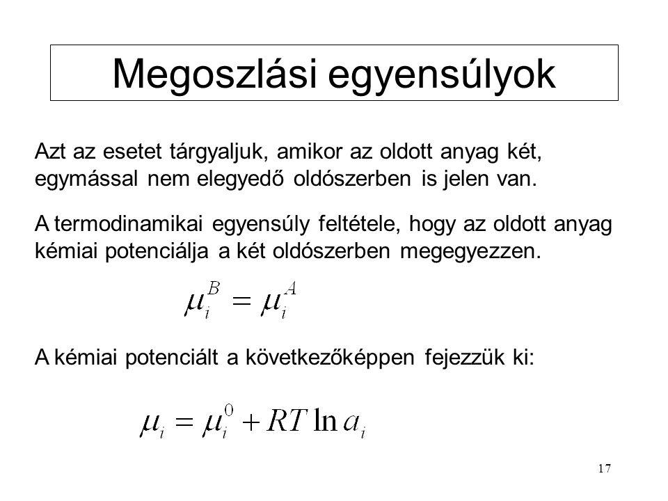 17 Megoszlási egyensúlyok Azt az esetet tárgyaljuk, amikor az oldott anyag két, egymással nem elegyedő oldószerben is jelen van. A termodinamikai egye