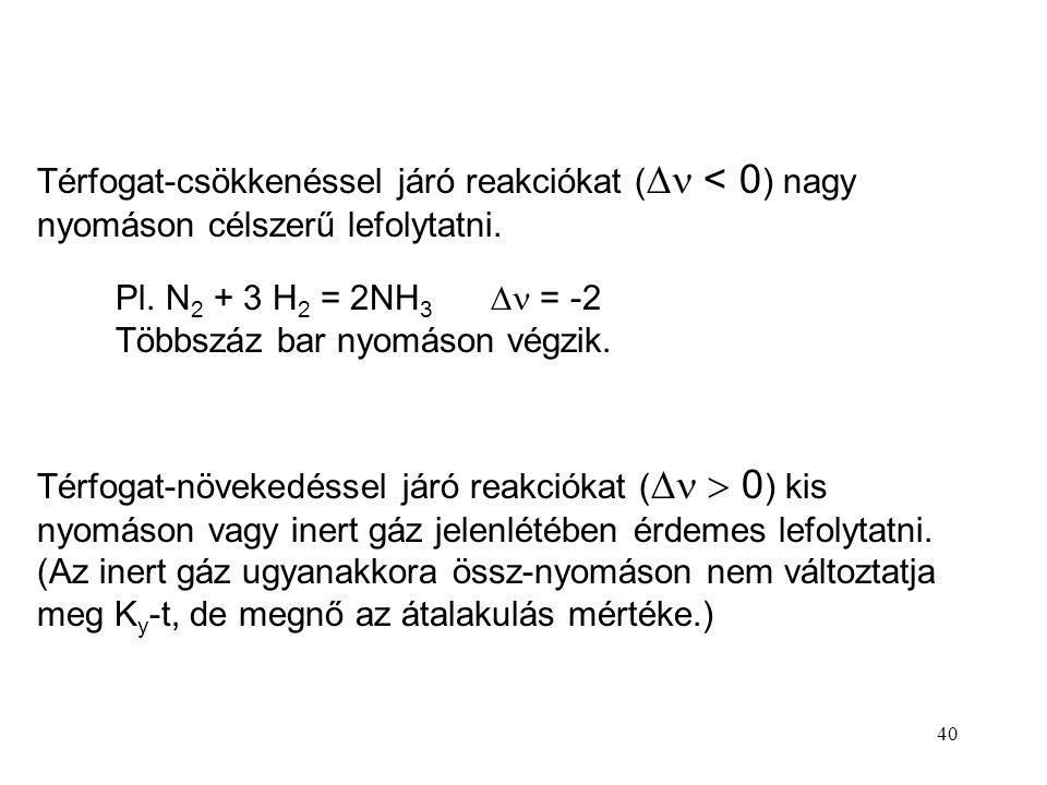 40 Térfogat-csökkenéssel járó reakciókat (  < 0 ) nagy nyomáson célszerű lefolytatni. Térfogat-növekedéssel járó reakciókat (   0 ) kis nyomáson va