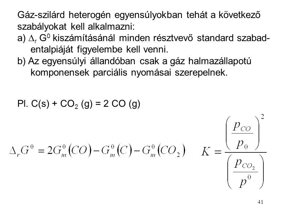 41 Gáz-szilárd heterogén egyensúlyokban tehát a következő szabályokat kell alkalmazni: a)  r G 0 kiszámításánál minden résztvevő standard szabad- ent