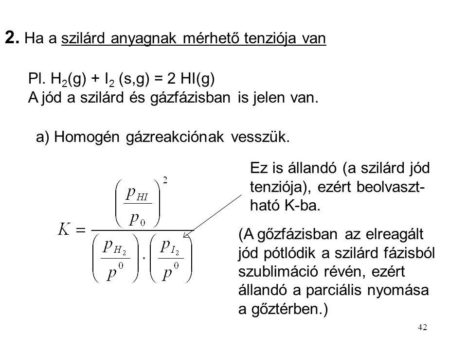 42 2. Ha a szilárd anyagnak mérhető tenziója van Pl. H 2 (g) + I 2 (s,g) = 2 HI(g) A jód a szilárd és gázfázisban is jelen van. a) Homogén gázreakción