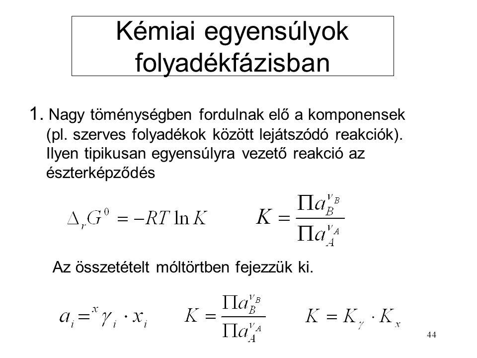 44 Kémiai egyensúlyok folyadékfázisban 1. Nagy töménységben fordulnak elő a komponensek (pl. szerves folyadékok között lejátszódó reakciók). Ilyen tip