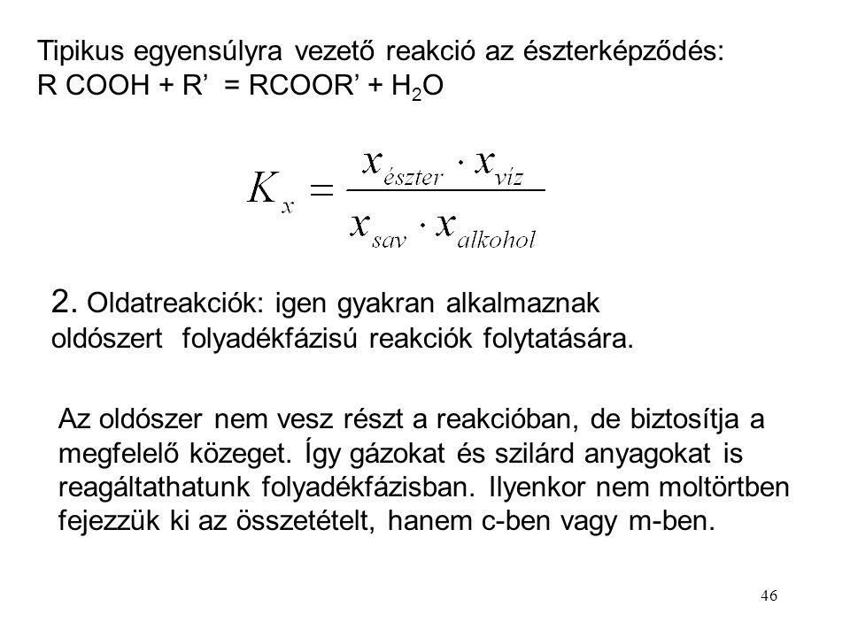 46 Tipikus egyensúlyra vezető reakció az észterképződés: R COOH + R' = RCOOR' + H 2 O 2. Oldatreakciók: igen gyakran alkalmaznak oldószert folyadékfáz