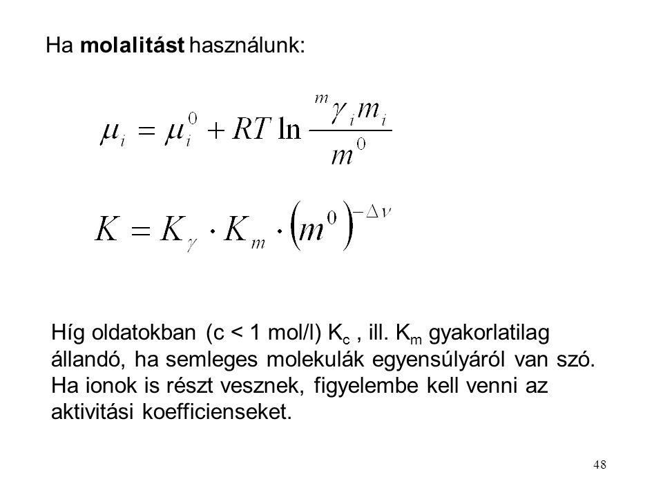48 Ha molalitást használunk: Híg oldatokban (c < 1 mol/l) K c, ill. K m gyakorlatilag állandó, ha semleges molekulák egyensúlyáról van szó. Ha ionok i