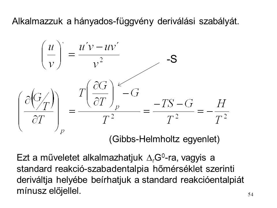54 Alkalmazzuk a hányados-függvény deriválási szabályát. (Gibbs-Helmholtz egyenlet) Ezt a műveletet alkalmazhatjuk  r G 0 -ra, vagyis a standard reak
