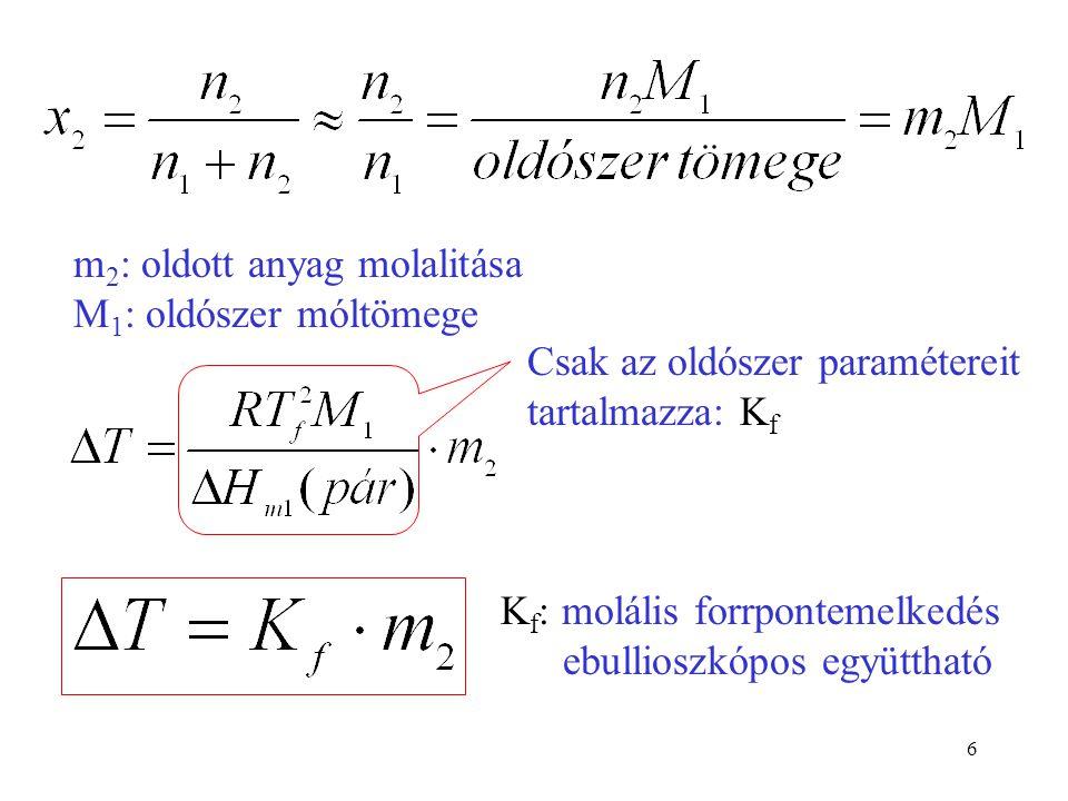 6 m 2 : oldott anyag molalitása M 1 : oldószer móltömege Csak az oldószer paramétereit tartalmazza: K f K f : molális forrpontemelkedés ebullioszkópos