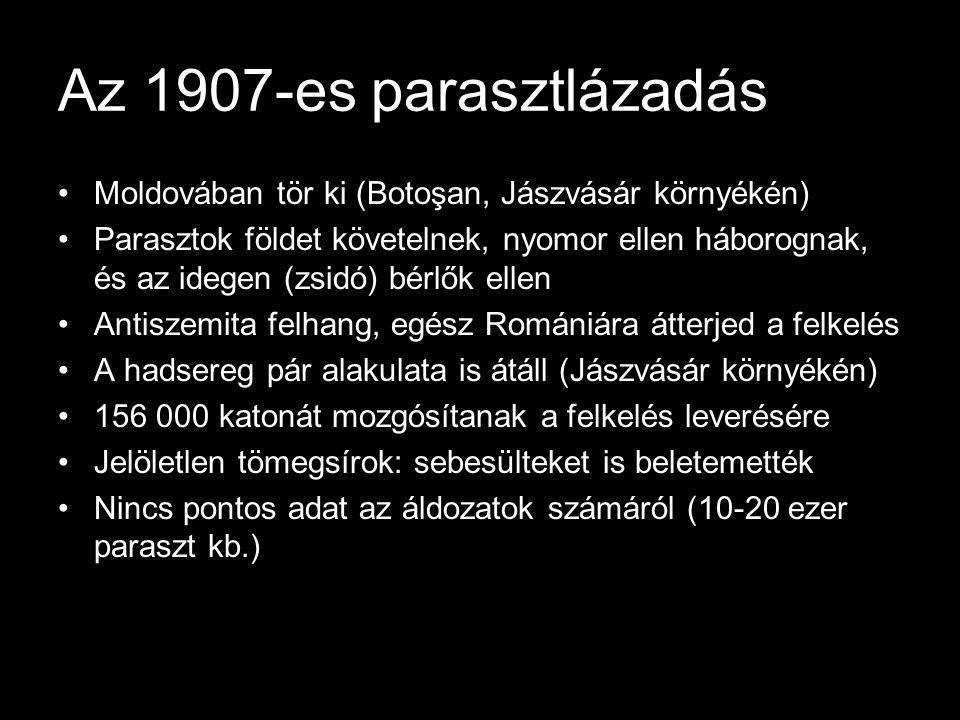 Az 1907-es parasztlázadás Moldovában tör ki (Botoşan, Jászvásár környékén) Parasztok földet követelnek, nyomor ellen háborognak, és az idegen (zsidó) bérlők ellen Antiszemita felhang, egész Romániára átterjed a felkelés A hadsereg pár alakulata is átáll (Jászvásár környékén) 156 000 katonát mozgósítanak a felkelés leverésére Jelöletlen tömegsírok: sebesülteket is beletemették Nincs pontos adat az áldozatok számáról (10-20 ezer paraszt kb.)