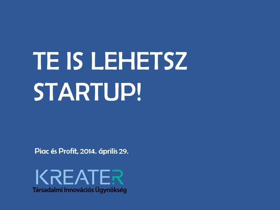 TE IS LEHETSZ STARTUP! Piac és Profit, 2014. április 29.