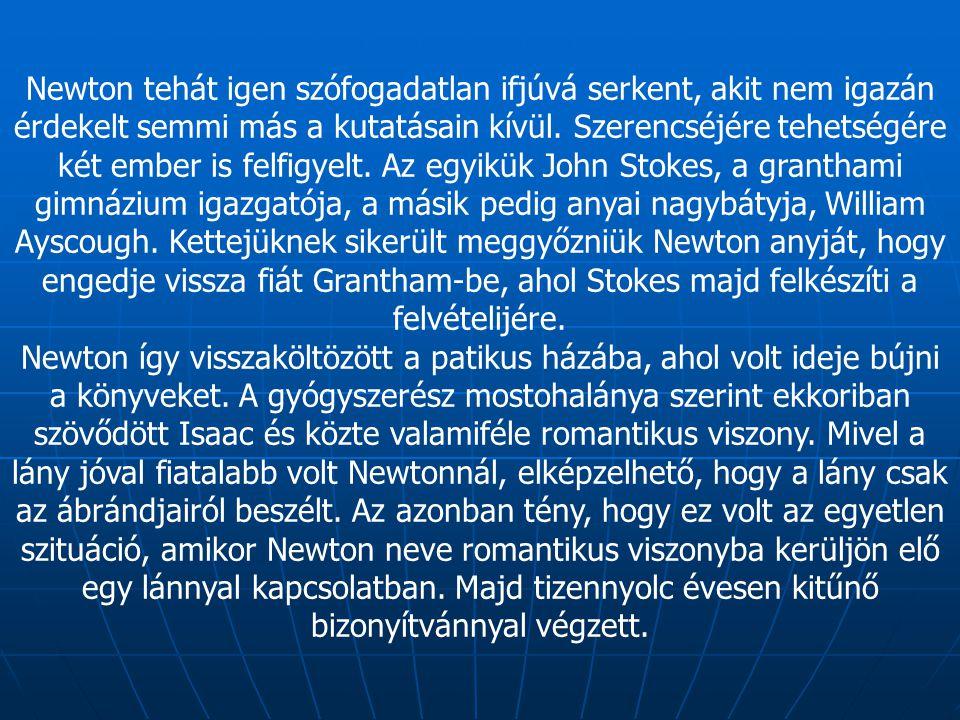 Newton tehát igen szófogadatlan ifjúvá serkent, akit nem igazán érdekelt semmi más a kutatásain kívül. Szerencséjére tehetségére két ember is felfigye
