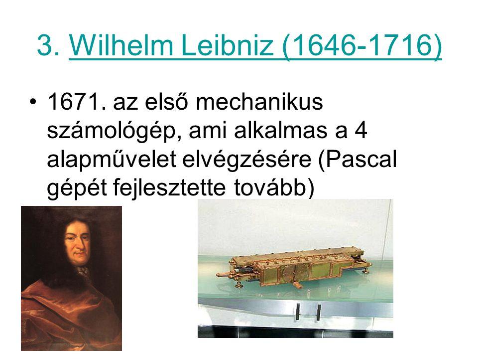 3. Wilhelm Leibniz (1646-1716) 1671. az első mechanikus számológép, ami alkalmas a 4 alapművelet elvégzésére (Pascal gépét fejlesztette tovább)