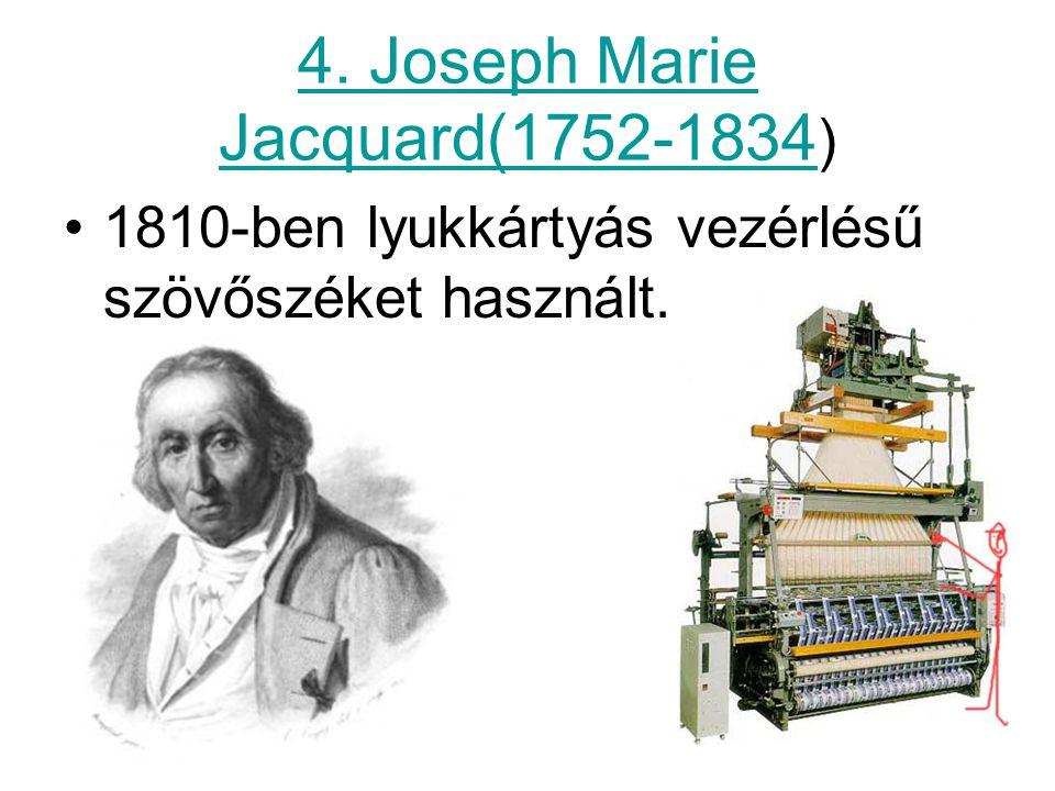 4. Joseph Marie Jacquard(1752-1834 ) 1810-ben lyukkártyás vezérlésű szövőszéket használt.