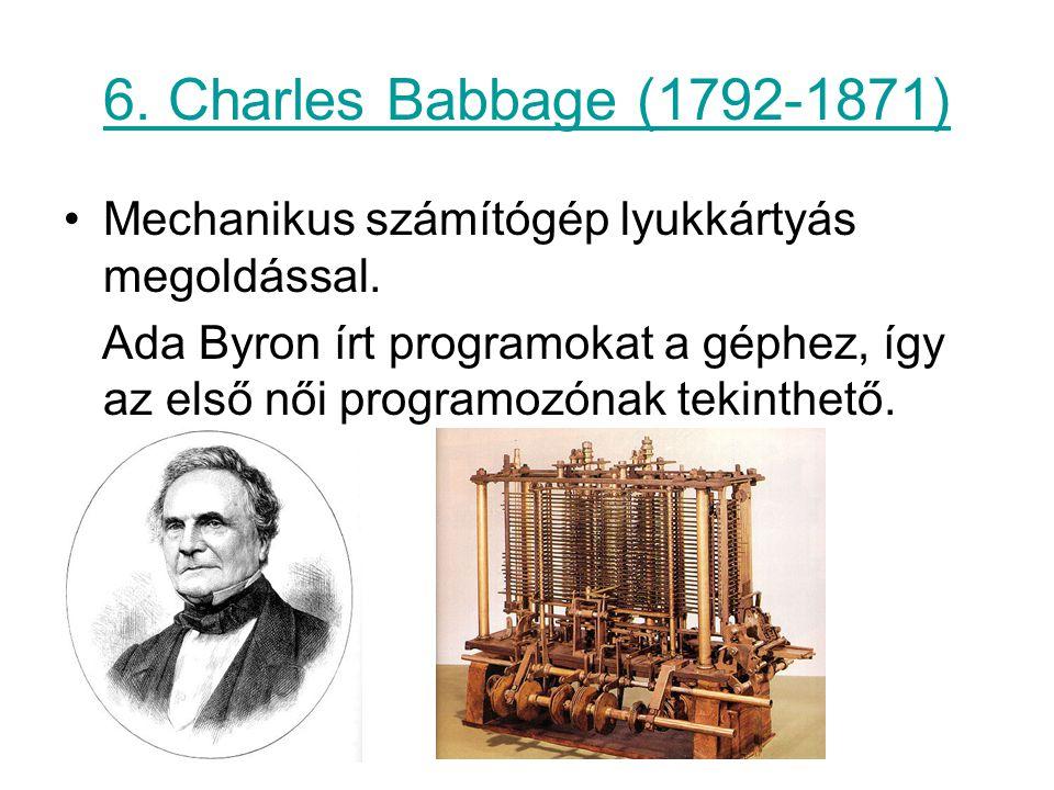 6. Charles Babbage (1792-1871) Mechanikus számítógép lyukkártyás megoldással. Ada Byron írt programokat a géphez, így az első női programozónak tekint