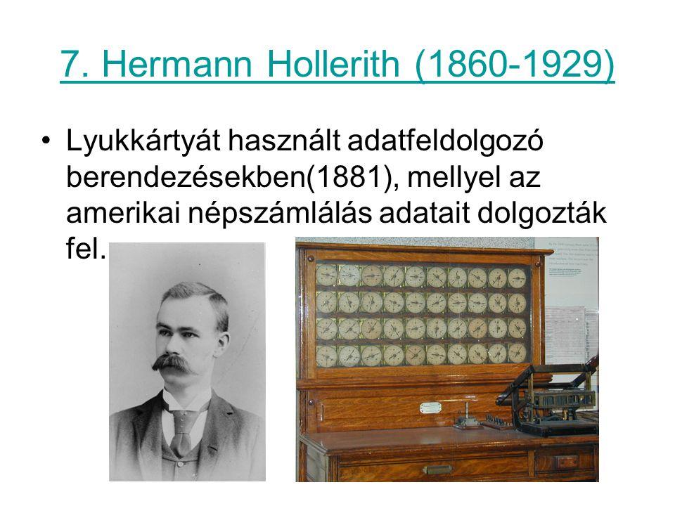 7. Hermann Hollerith (1860-1929) Lyukkártyát használt adatfeldolgozó berendezésekben(1881), mellyel az amerikai népszámlálás adatait dolgozták fel.
