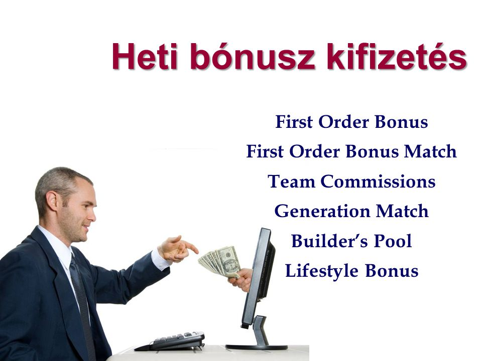 Heti bónusz kifizetés First Order Bonus First Order Bonus Match Team Commissions Generation Match Builder's Pool Lifestyle Bonus