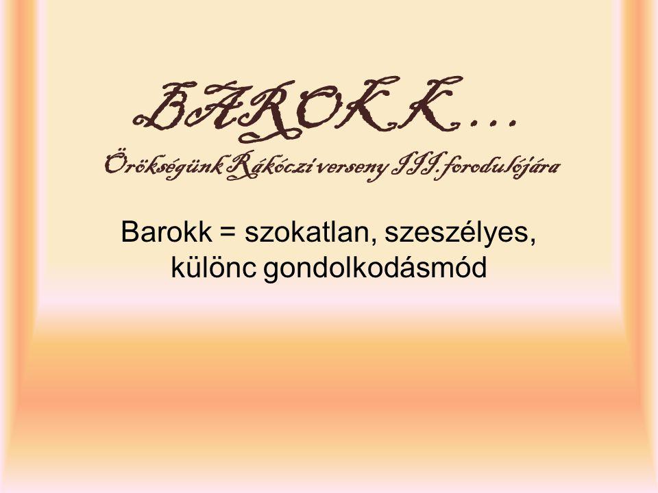 BAROKK … Örökségünk Rákóczi verseny III.forodulójára Barokk = szokatlan, szeszélyes, különc gondolkodásmód