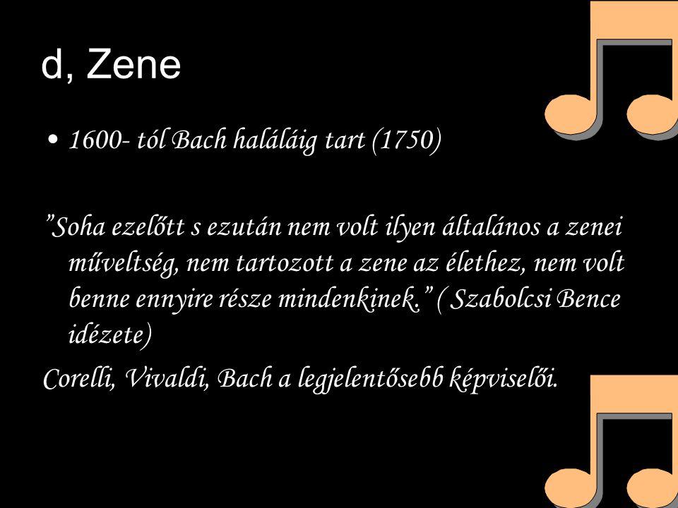 d, Zene 1600- tól Bach haláláig tart (1750) Soha ezelőtt s ezután nem volt ilyen általános a zenei műveltség, nem tartozott a zene az élethez, nem volt benne ennyire része mindenkinek. ( Szabolcsi Bence idézete) Corelli, Vivaldi, Bach a legjelentősebb képviselői.