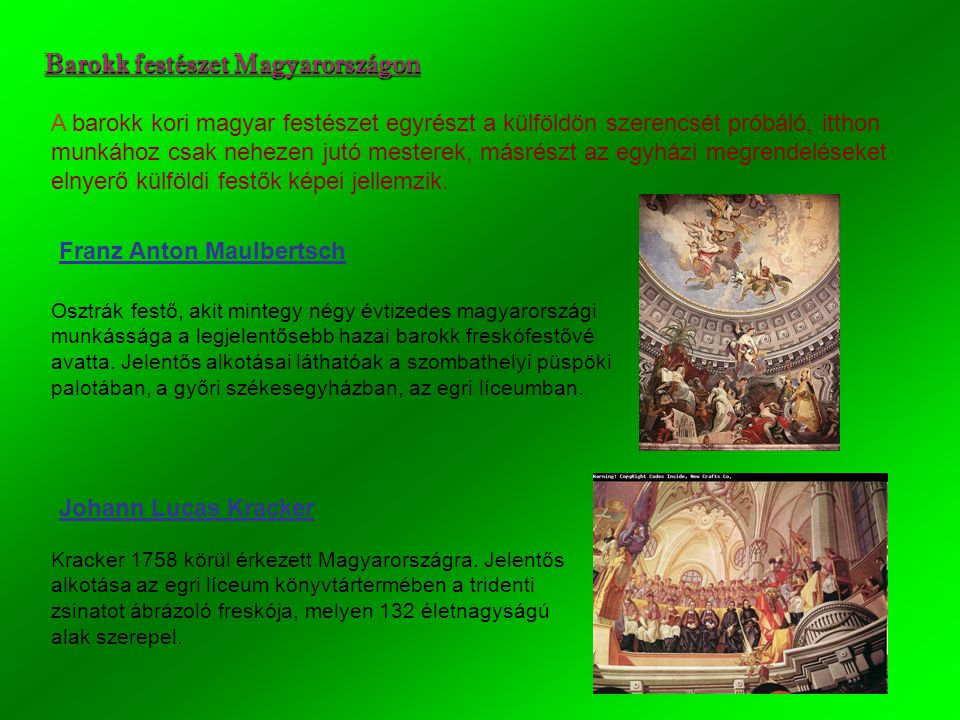 Barokk festészet Magyarországon A barokk kori magyar festészet egyrészt a külföldön szerencsét próbáló, itthon munkához csak nehezen jutó mesterek, másrészt az egyházi megrendeléseket elnyerő külföldi festők képei jellemzik.