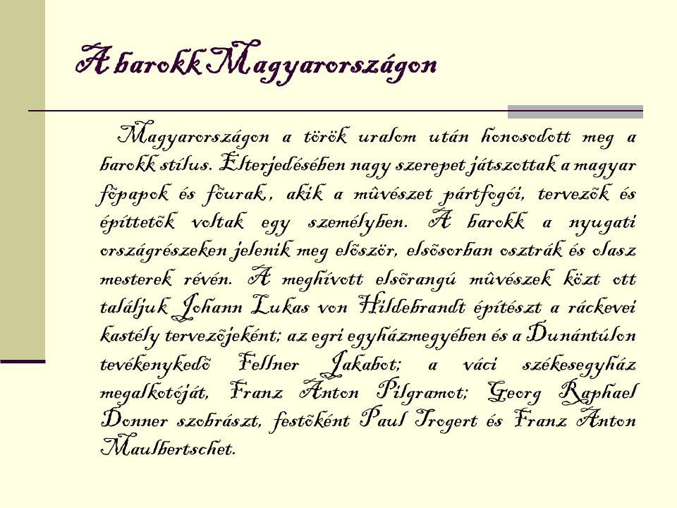 A barokk Magyarországon Magyarországon a török uralom után honosodott meg a barokk stílus. Elterjedésében nagy szerepet játszottak a magyar fõpapok és