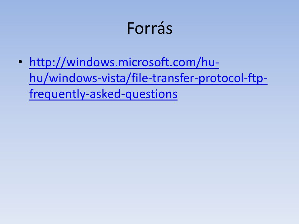 Forrás http://windows.microsoft.com/hu- hu/windows-vista/file-transfer-protocol-ftp- frequently-asked-questions http://windows.microsoft.com/hu- hu/windows-vista/file-transfer-protocol-ftp- frequently-asked-questions