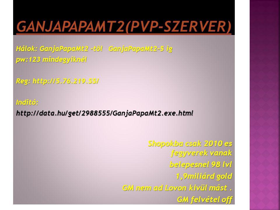 Hálok: GanjaPapaMt2 -töl GanjaPapaMt2-5 ig pw:123 mindegyiknél Reg: http://5.76.219.55/ Inditó:http://data.hu/get/2988555/GanjaPapaMt2.exe.html Shopok