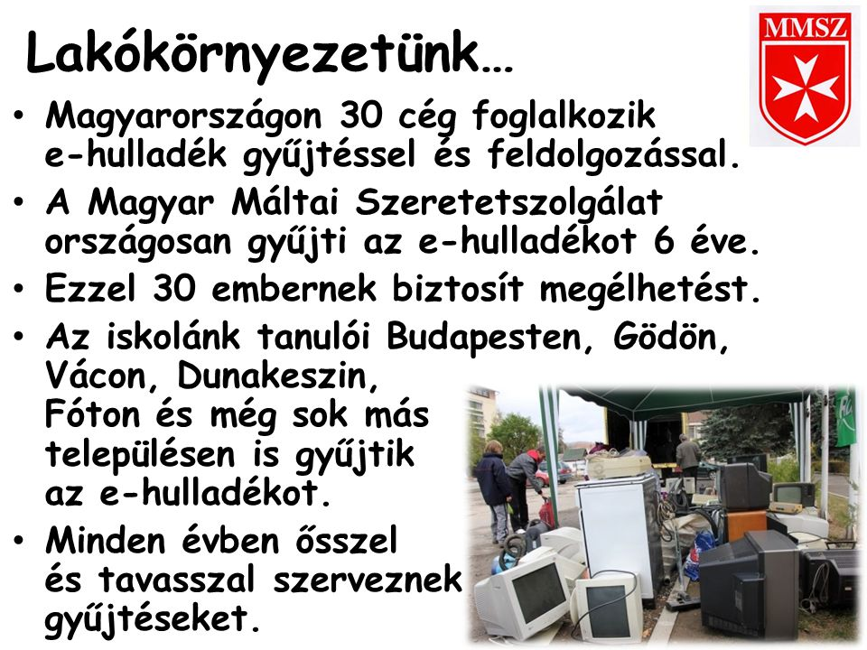 Lakókörnyezetünk… Magyarországon 30 cég foglalkozik e-hulladék gyűjtéssel és feldolgozással. A Magyar Máltai Szeretetszolgálat országosan gyűjti az e-
