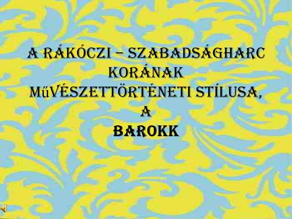 A Rákóczi – szabadságharc korának m ű vészettörténeti stílusa, a BAROKK