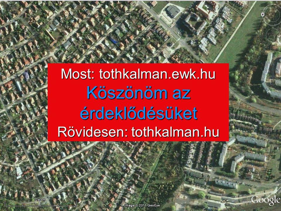 Most: tothkalman.ewk.hu Köszönöm az érdeklődésüket Rövidesen: tothkalman.hu