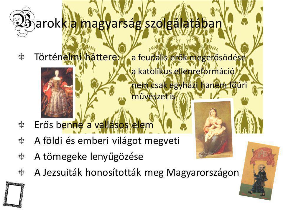 B arokk a magyarság szolgálatában Történelmi háttere: a feudális erők megerősödése a katolikus ellenreformáció nem csak egyházi hanem főúri művészet i