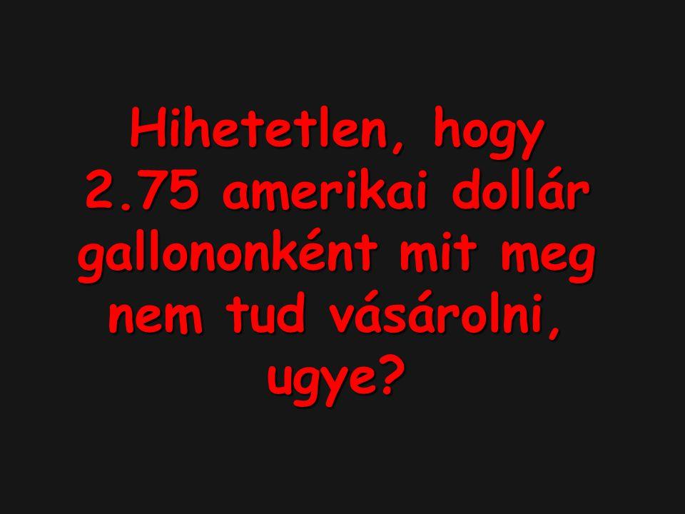 Hihetetlen, hogy 2.75 amerikai dollár gallononként mit meg nem tud vásárolni, ugye