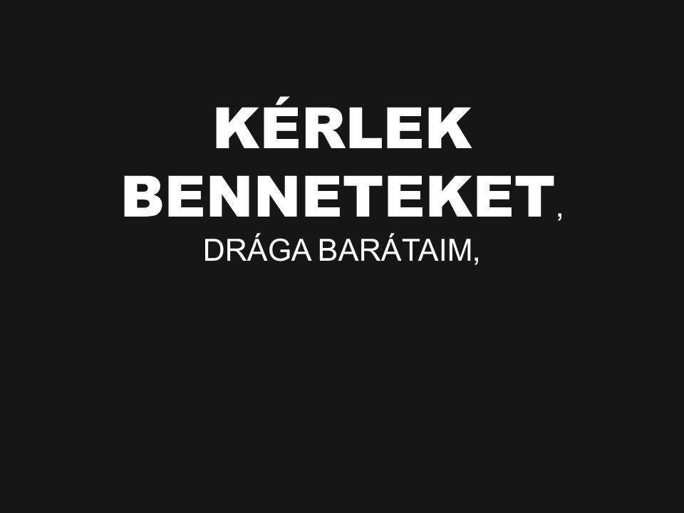 KÉRLEK BENNETEKET, DRÁGA BARÁTAIM,