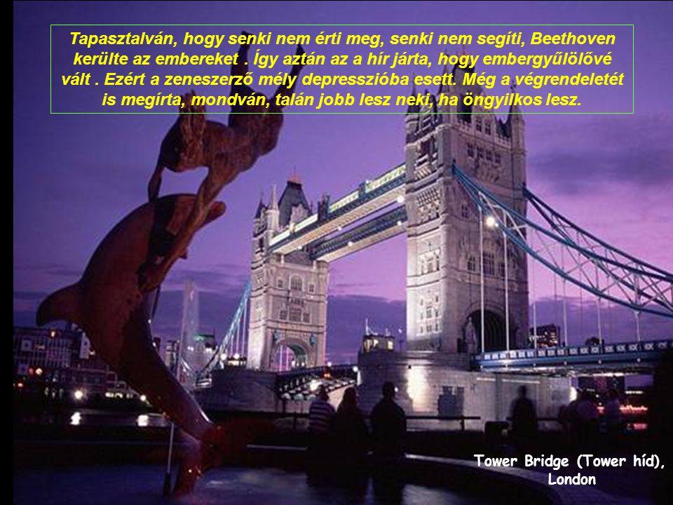 Tower Bridge (Tower híd), London Tapasztalván, hogy senki nem érti meg, senki nem segíti, Beethoven kerülte az embereket.