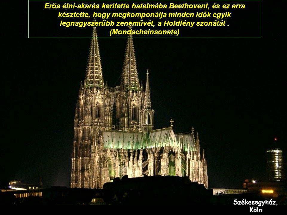 Székesegyház, Köln Erős élni-akarás kerítette hatalmába Beethovent, és ez arra késztette, hogy megkomponálja minden idők egyik legnagyszerűbb zeneművét, a Holdfény szonátát.