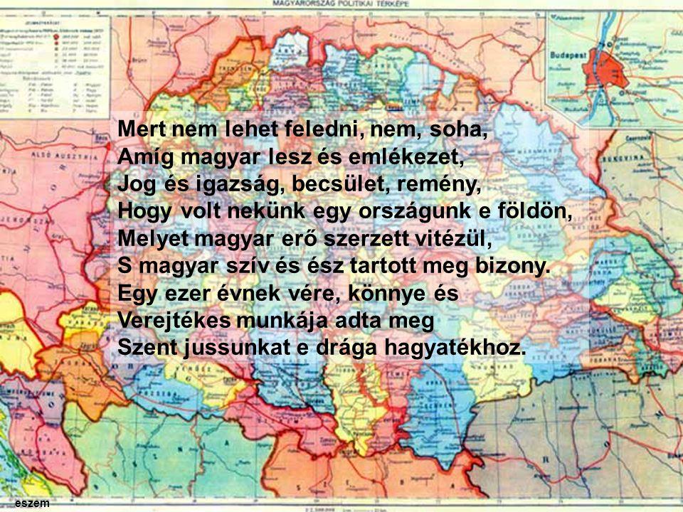 Mert nem lehet feledni, nem, soha, Amíg magyar lesz és emlékezet, Jog és igazság, becsület, remény, Hogy volt nekünk egy országunk e földön, Melyet magyar erő szerzett vitézül, S magyar szív és ész tartott meg bizony.