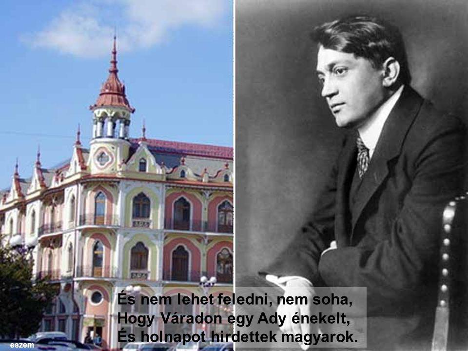 És nem lehet feledni, nem soha, Hogy Váradon egy Ady énekelt, És holnapot hirdettek magyarok. eszem