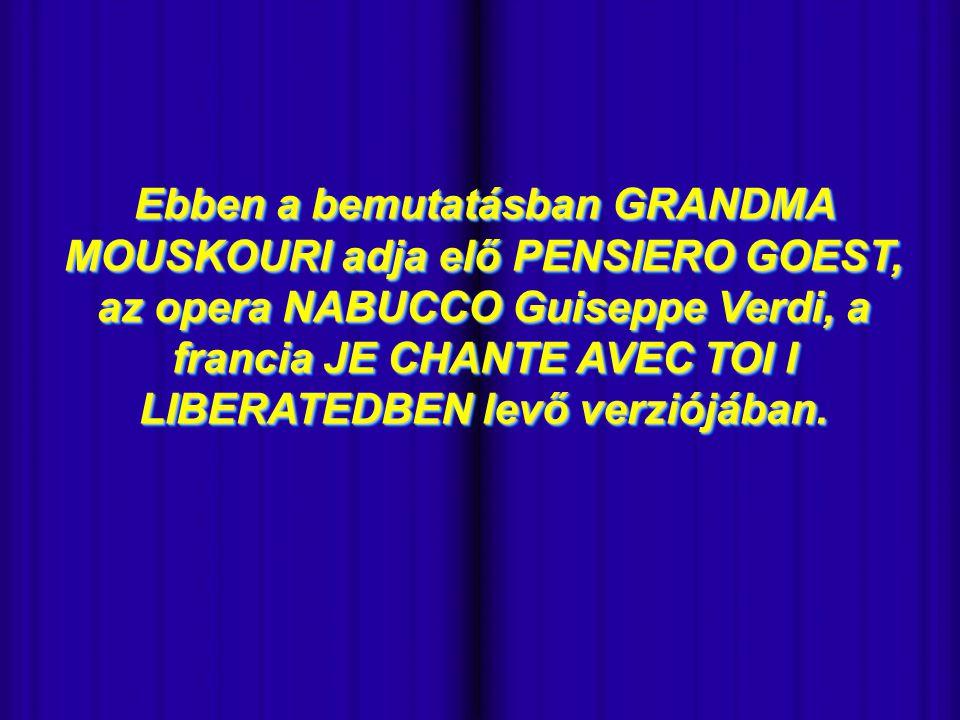 - Ebben a bemutatásban GRANDMA MOUSKOURI adja elő PENSIERO GOEST, az opera NABUCCO Guiseppe Verdi, a francia JE CHANTE AVEC TOI I LIBERATEDBEN levő verziójában.