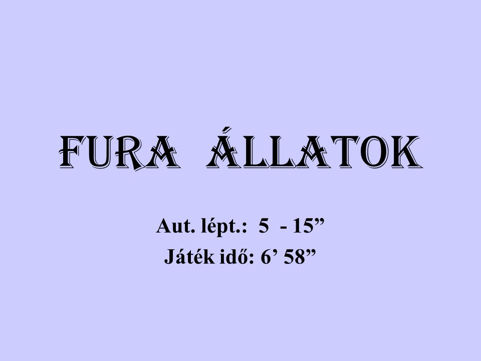 FURA ÁLLATOK Aut. lépt.: 5 - 15 Játék idő: 6' 58