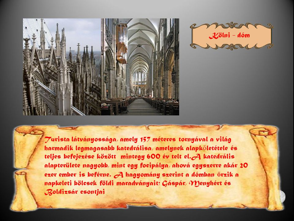 Kölni - dóm Turista látványossága, amely 157 méteres tornyával a világ harmadik legmagasabb katedrálisa, amelynek alapk ő letétele és teljes befejezése között mintegy 600 év telt el.A katedrális alapterülete nagyobb, mint egy focipálya, ahová egyszerre akár 20 ezer ember is beférne.