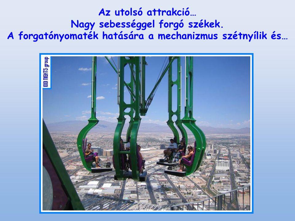 Az utolsó attrakció… Nagy sebességgel forgó székek. A forgatónyomaték hatására a mechanizmus szétnyílik és…