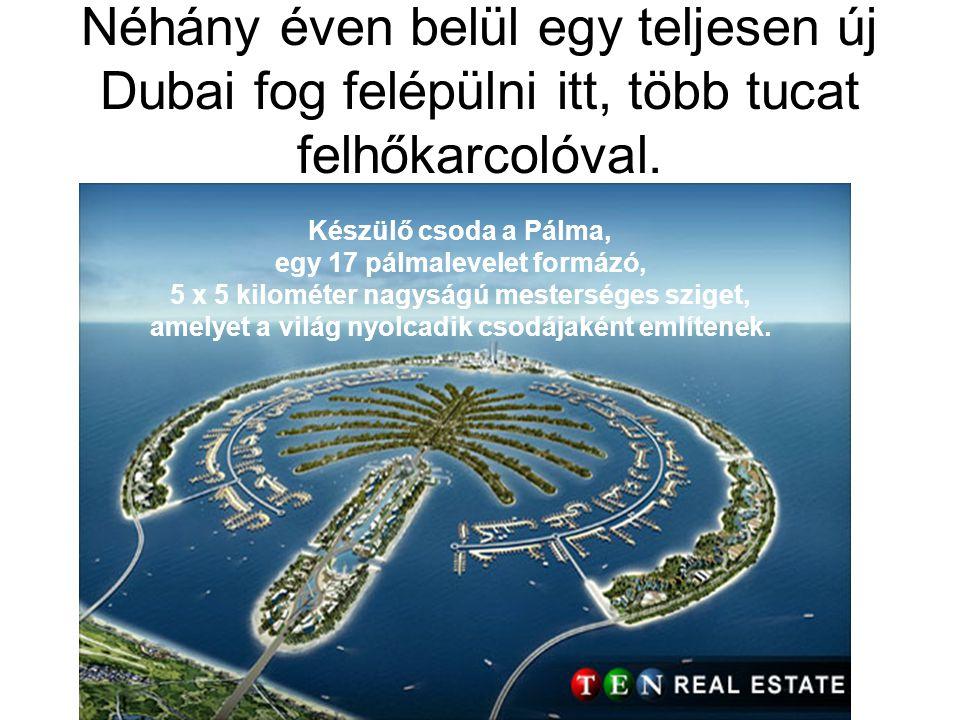 Néhány éven belül egy teljesen új Dubai fog felépülni itt, több tucat felhőkarcolóval. Készülő csoda a Pálma, egy 17 pálmalevelet formázó, 5 x 5 kilom